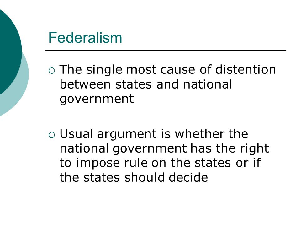 Federalism  The single most cause of distention between states and national government  Usual argument is whether the national government has the right to impose rule on the states or if the states should decide