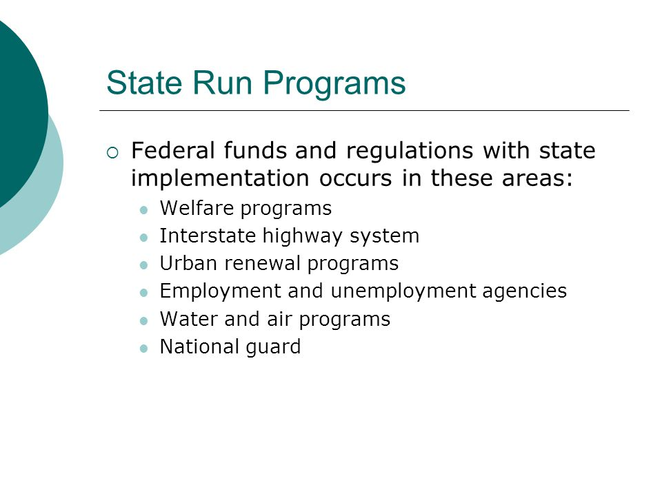 State Run Programs  Federal funds and regulations with state implementation occurs in these areas: Welfare programs Interstate highway system Urban renewal programs Employment and unemployment agencies Water and air programs National guard