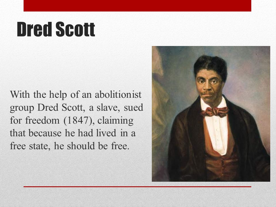 Dred Scott With the help of an abolitionist group Dred Scott, a slave, sued for freedom (1847), claiming that because he had lived in a free state, he should be free.