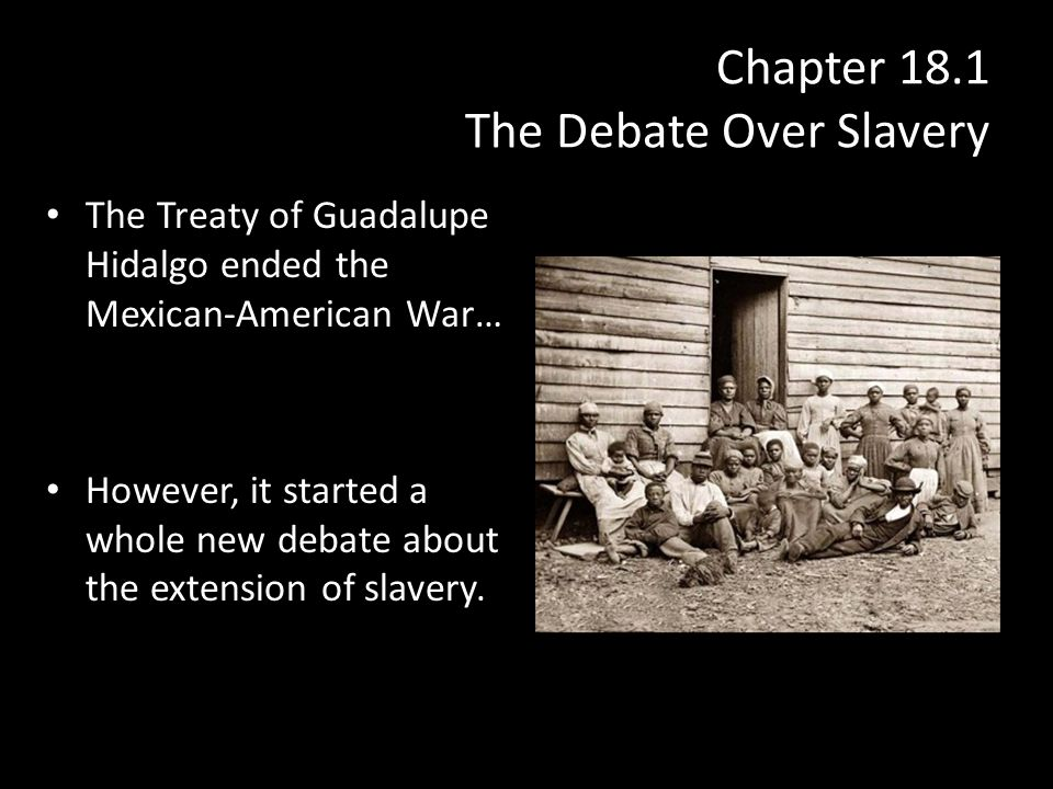 Chapter 18.1 The Debate Over Slavery The Treaty of Guadalupe Hidalgo ended the Mexican-American War… However, it started a whole new debate about the