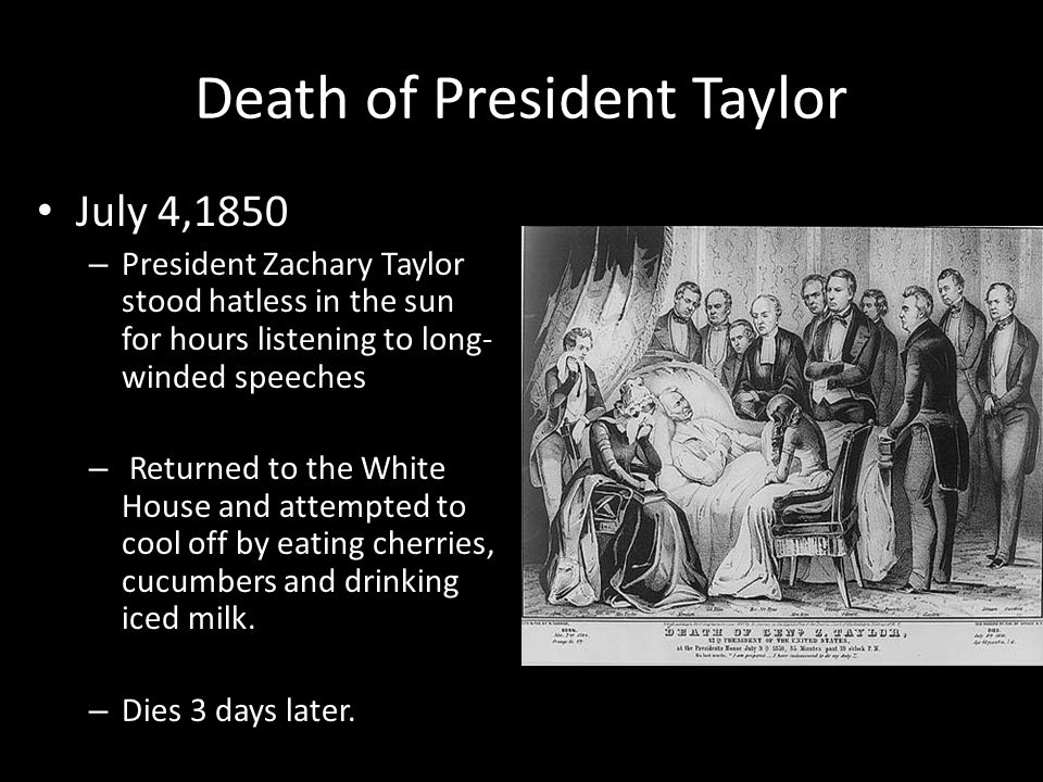 Death of President Taylor July 4,1850 – President Zachary Taylor stood hatless in the sun for hours listening to long- winded speeches – Returned to t