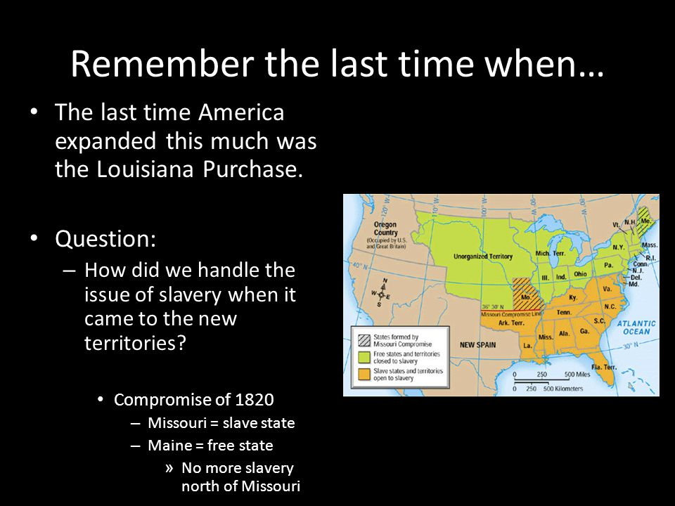 Remember the last time when… The last time America expanded this much was the Louisiana Purchase. Question: – How did we handle the issue of slavery w