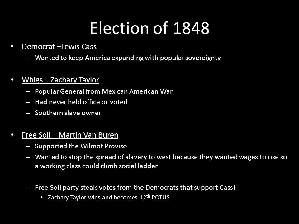 Election of 1848 Democrat –Lewis Cass – Wanted to keep America expanding with popular sovereignty Whigs – Zachary Taylor – Popular General from Mexica
