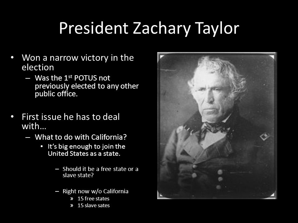 President Zachary Taylor Won a narrow victory in the election – Was the 1 st POTUS not previously elected to any other public office. First issue he h