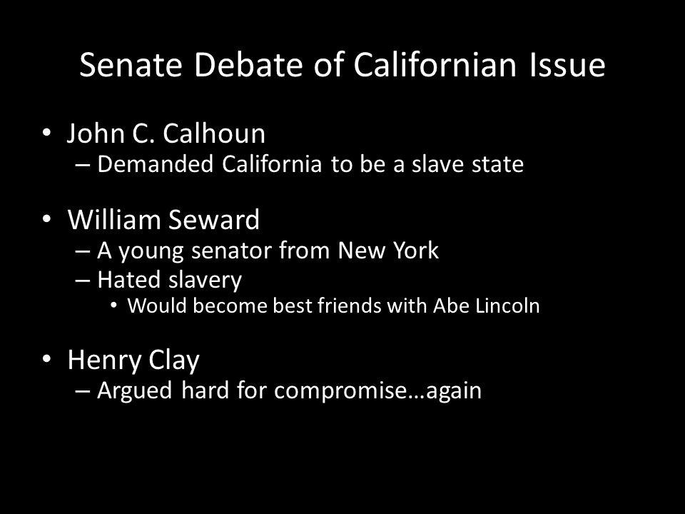 Senate Debate of Californian Issue John C. Calhoun – Demanded California to be a slave state William Seward – A young senator from New York – Hated sl