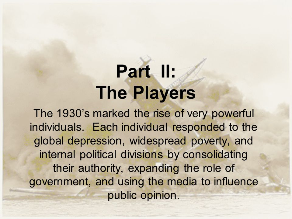 Part II: The Players The 1930's marked the rise of very powerful individuals. Each individual responded to the global depression, widespread poverty,