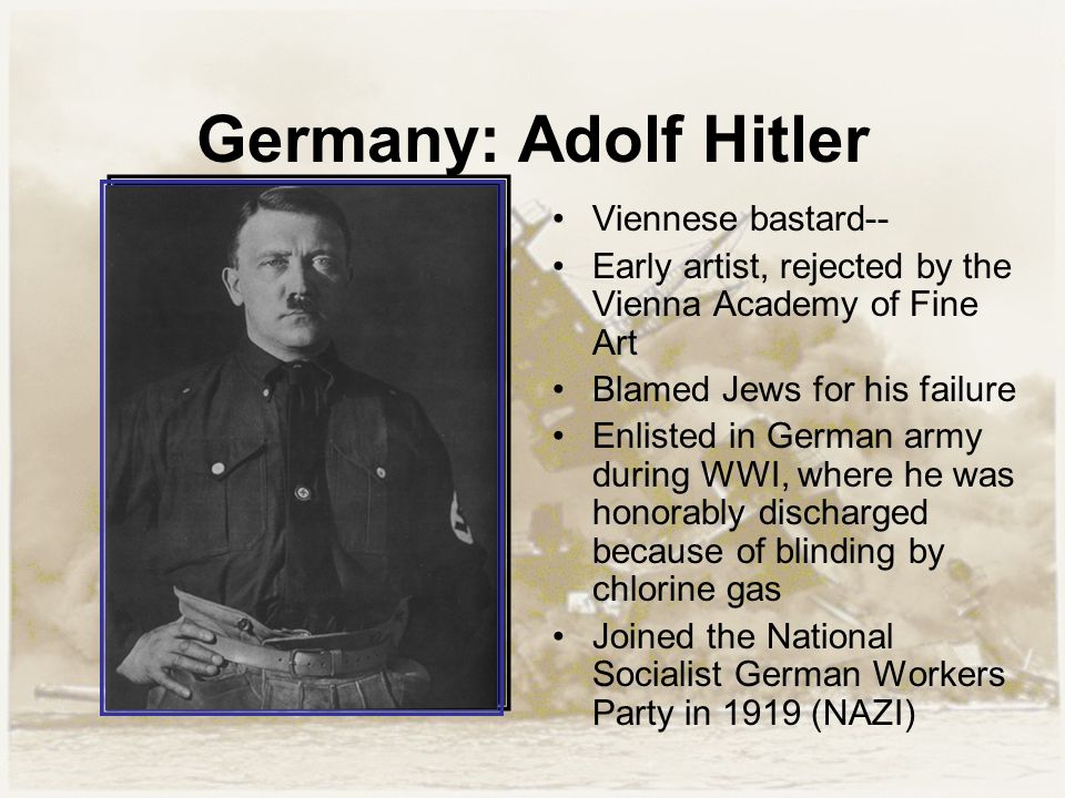 Germany: Adolf Hitler Viennese bastard-- Early artist, rejected by the Vienna Academy of Fine Art Blamed Jews for his failure Enlisted in German army during WWI, where he was honorably discharged because of blinding by chlorine gas Joined the National Socialist German Workers Party in 1919 (NAZI)
