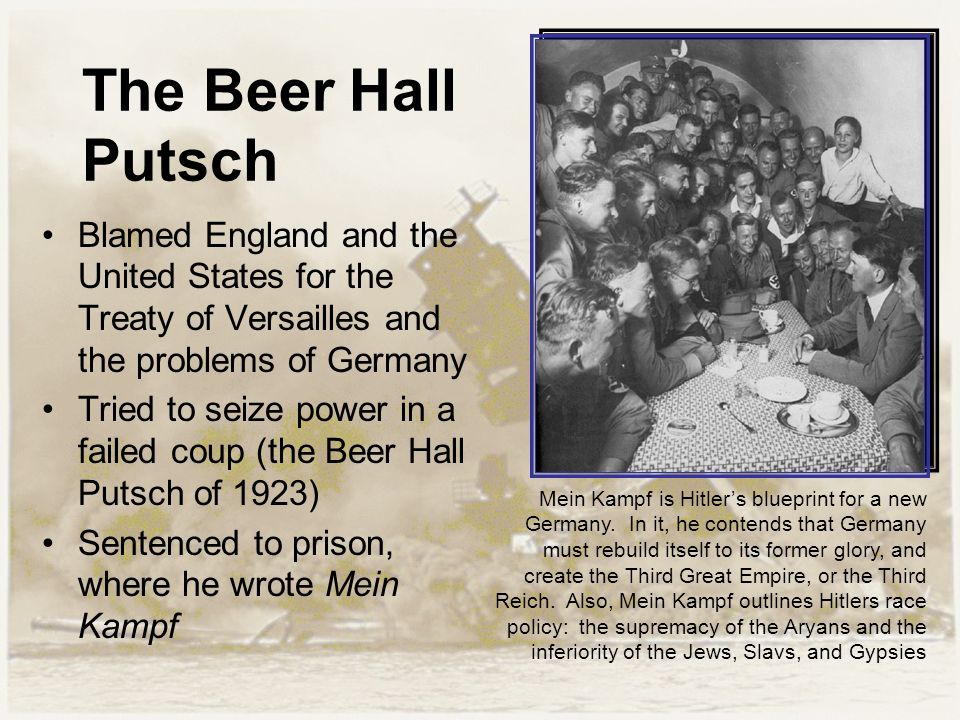 The Beer Hall Putsch Blamed England and the United States for the Treaty of Versailles and the problems of Germany Tried to seize power in a failed coup (the Beer Hall Putsch of 1923) Sentenced to prison, where he wrote Mein Kampf Mein Kampf is Hitler's blueprint for a new Germany.