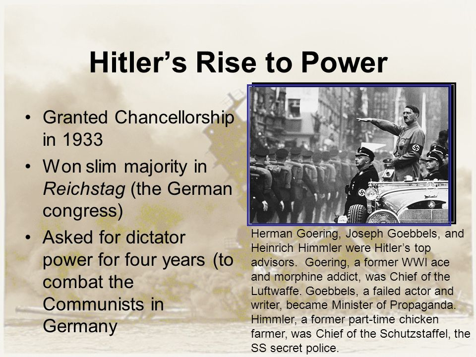 Hitler's Rise to Power Granted Chancellorship in 1933 Won slim majority in Reichstag (the German congress) Asked for dictator power for four years (to combat the Communists in Germany Herman Goering, Joseph Goebbels, and Heinrich Himmler were Hitler's top advisors.