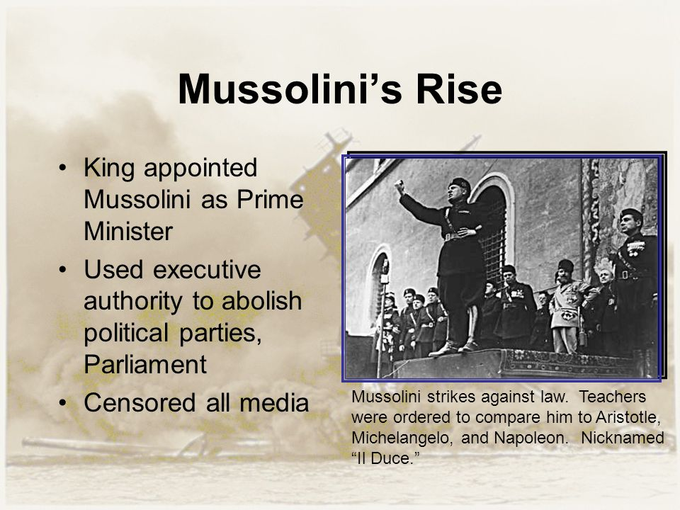 Mussolini's Rise King appointed Mussolini as Prime Minister Used executive authority to abolish political parties, Parliament Censored all media Mussolini strikes against law.