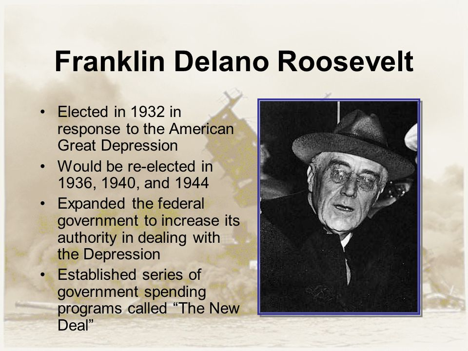 Franklin Delano Roosevelt Elected in 1932 in response to the American Great Depression Would be re-elected in 1936, 1940, and 1944 Expanded the federa