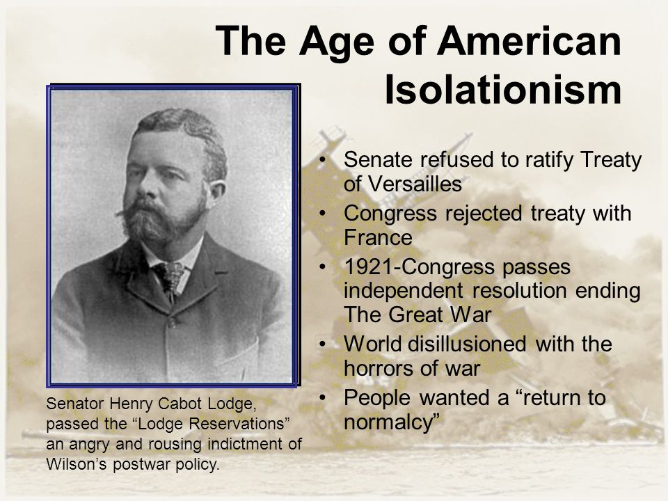 The Age of American Isolationism Senate refused to ratify Treaty of Versailles Congress rejected treaty with France 1921-Congress passes independent resolution ending The Great War World disillusioned with the horrors of war People wanted a return to normalcy Senator Henry Cabot Lodge, passed the Lodge Reservations an angry and rousing indictment of Wilson's postwar policy.