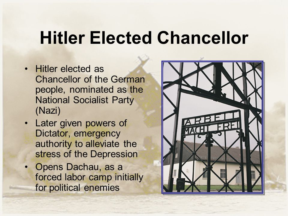Hitler Elected Chancellor Hitler elected as Chancellor of the German people, nominated as the National Socialist Party (Nazi) Later given powers of Dictator, emergency authority to alleviate the stress of the Depression Opens Dachau, as a forced labor camp initially for political enemies