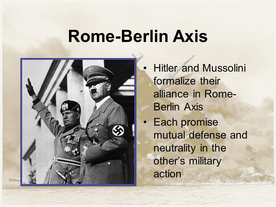 Rome-Berlin Axis Hitler and Mussolini formalize their alliance in Rome- Berlin Axis Each promise mutual defense and neutrality in the other's military