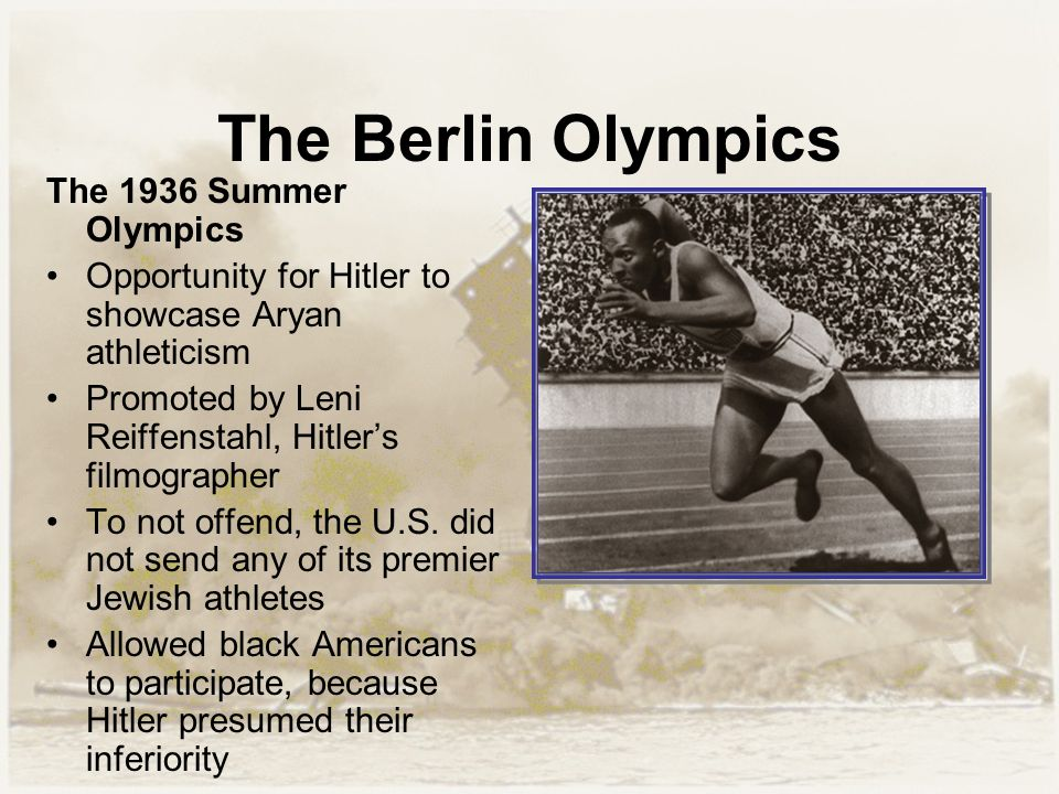 The Berlin Olympics The 1936 Summer Olympics Opportunity for Hitler to showcase Aryan athleticism Promoted by Leni Reiffenstahl, Hitler's filmographer To not offend, the U.S.
