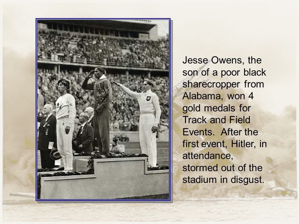 Jesse Owens, the son of a poor black sharecropper from Alabama, won 4 gold medals for Track and Field Events.