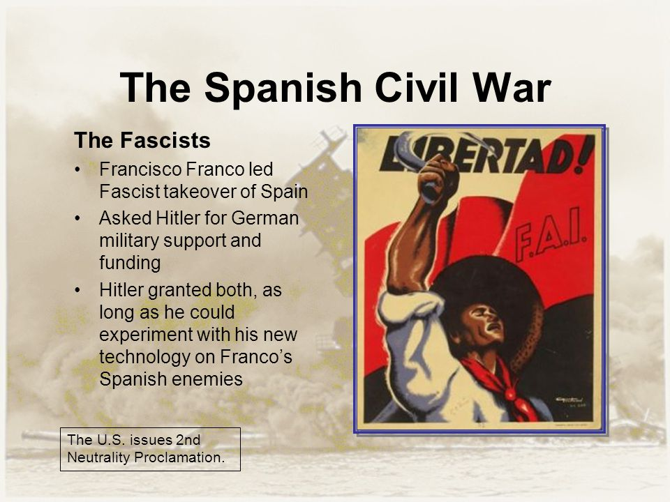 The Spanish Civil War The Fascists Francisco Franco led Fascist takeover of Spain Asked Hitler for German military support and funding Hitler granted both, as long as he could experiment with his new technology on Franco's Spanish enemies The U.S.