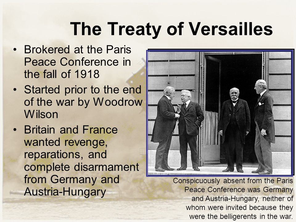 The Treaty of Versailles Brokered at the Paris Peace Conference in the fall of 1918 Started prior to the end of the war by Woodrow Wilson Britain and
