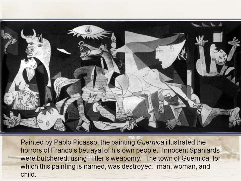 Painted by Pablo Picasso, the painting Guernica illustrated the horrors of Franco's betrayal of his own people. Innocent Spaniards were butchered, usi