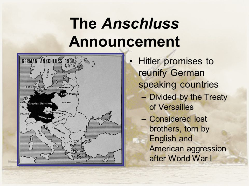 The Anschluss Announcement Hitler promises to reunify German speaking countries –Divided by the Treaty of Versailles –Considered lost brothers, torn b