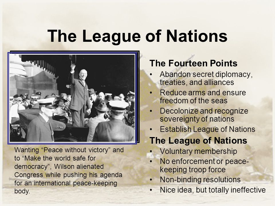 The League of Nations The Fourteen Points Abandon secret diplomacy, treaties, and alliances Reduce arms and ensure freedom of the seas Decolonize and recognize sovereignty of nations Establish League of Nations The League of Nations Voluntary membership No enforcement or peace- keeping troop force Non-binding resolutions Nice idea, but totally ineffective Wanting Peace without victory and to Make the world safe for democracy , Wilson alienated Congress while pushing his agenda for an international peace-keeping body.