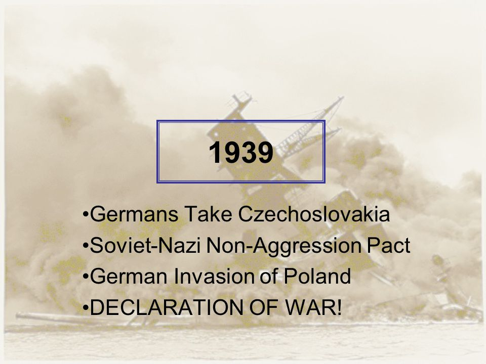 1939 Germans Take Czechoslovakia Soviet-Nazi Non-Aggression Pact German Invasion of Poland DECLARATION OF WAR!