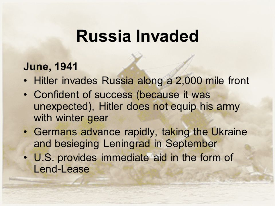 Russia Invaded June, 1941 Hitler invades Russia along a 2,000 mile front Confident of success (because it was unexpected), Hitler does not equip his a