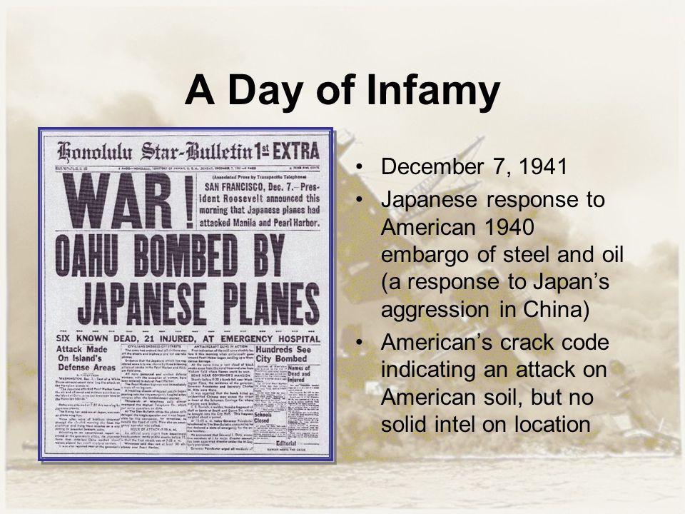 A Day of Infamy December 7, 1941 Japanese response to American 1940 embargo of steel and oil (a response to Japan's aggression in China) American's cr