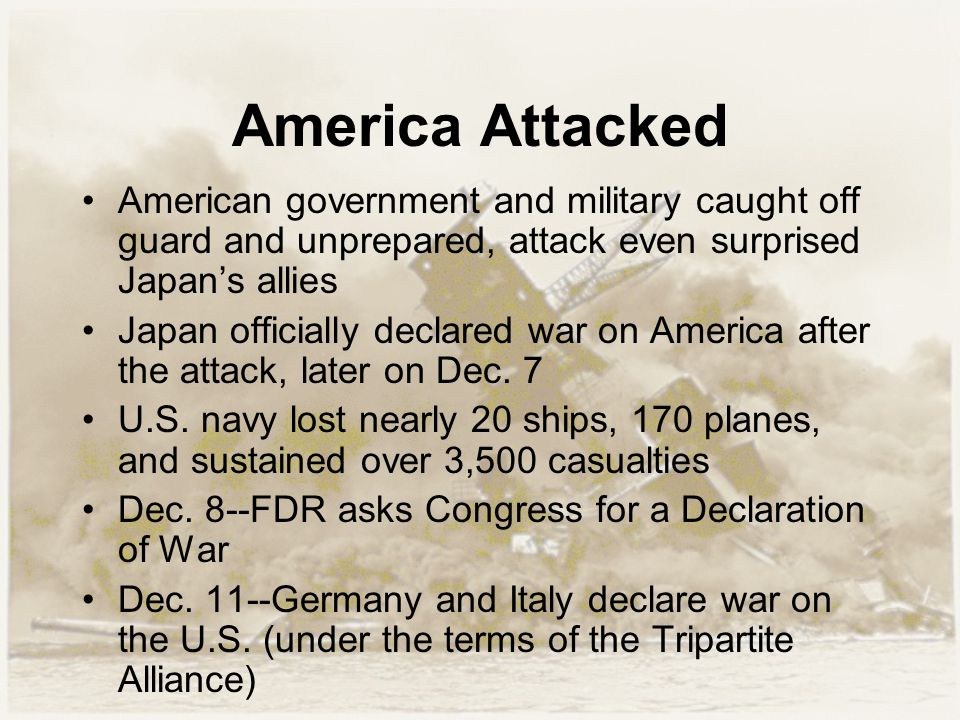 America Attacked American government and military caught off guard and unprepared, attack even surprised Japan's allies Japan officially declared war
