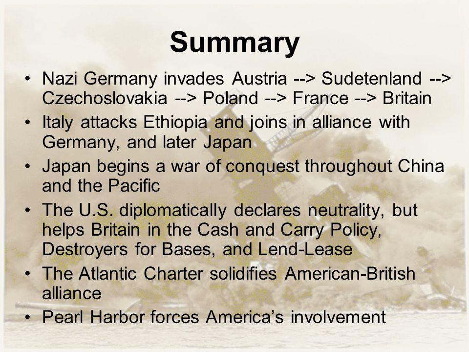 Summary Nazi Germany invades Austria --> Sudetenland --> Czechoslovakia --> Poland --> France --> Britain Italy attacks Ethiopia and joins in alliance