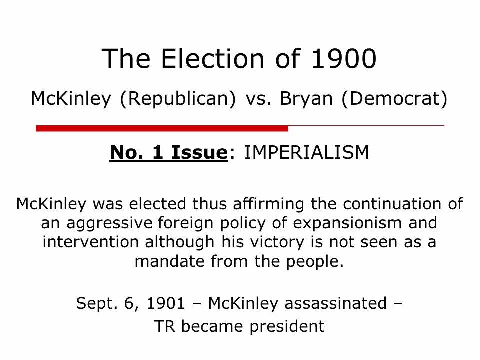 The Election of 1900 McKinley (Republican) vs. Bryan (Democrat) No. 1 Issue: IMPERIALISM McKinley was elected thus affirming the continuation of an ag