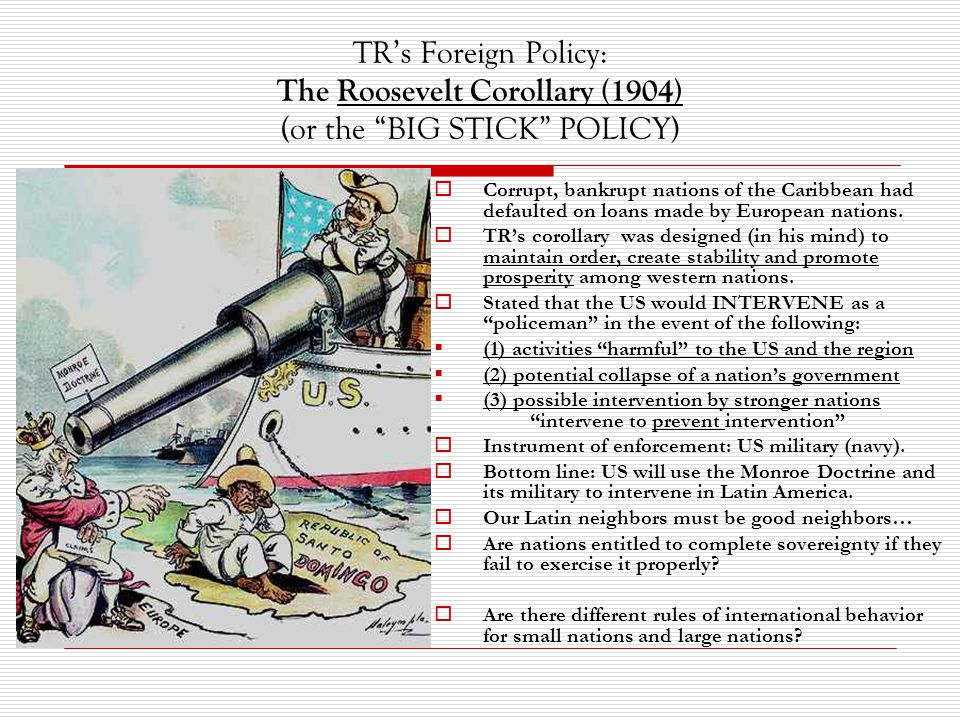 TR's Foreign Policy: The Roosevelt Corollary (1904) (or the BIG STICK POLICY)  Corrupt, bankrupt nations of the Caribbean had defaulted on loans made by European nations.