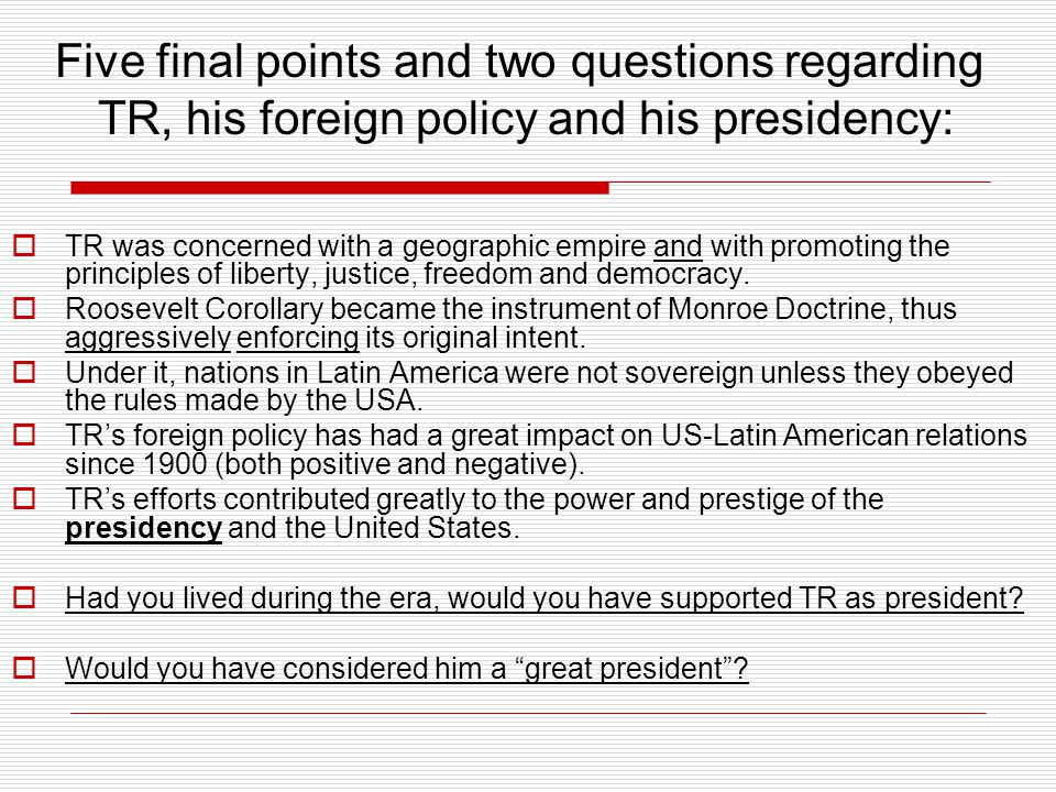 Five final points and two questions regarding TR, his foreign policy and his presidency:  TR was concerned with a geographic empire and with promoting the principles of liberty, justice, freedom and democracy.