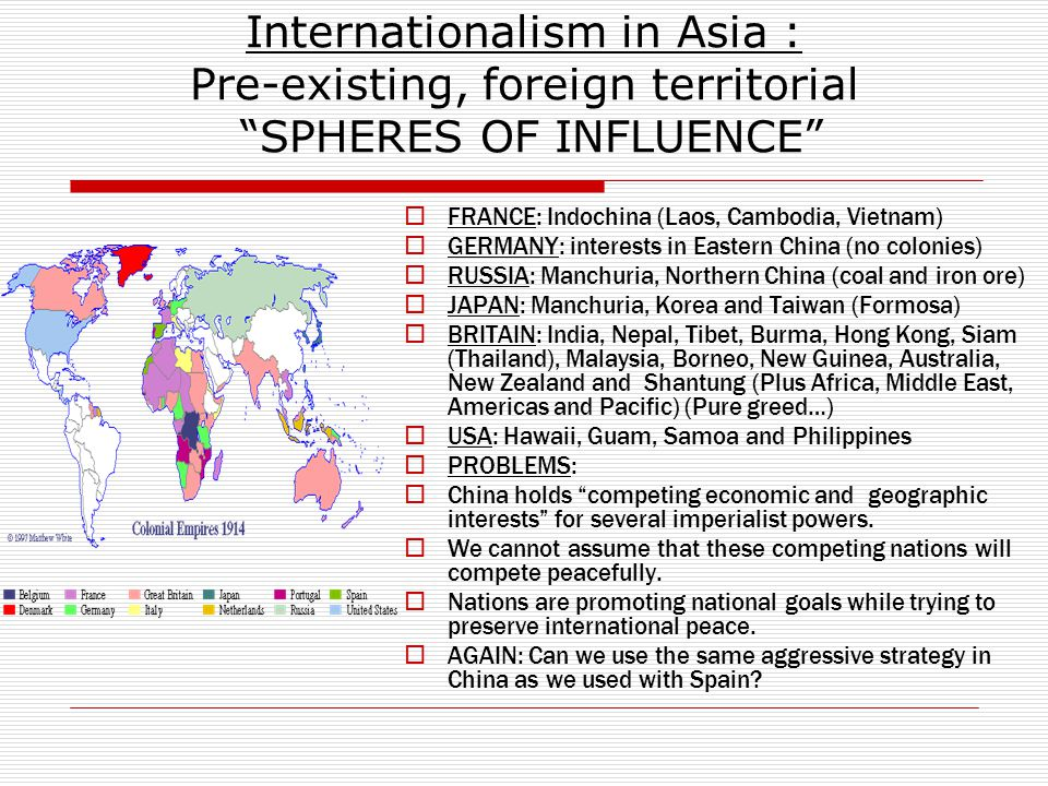 Internationalism in Asia : Pre-existing, foreign territorial SPHERES OF INFLUENCE  FRANCE: Indochina (Laos, Cambodia, Vietnam)  GERMANY: interests in Eastern China (no colonies)  RUSSIA: Manchuria, Northern China (coal and iron ore)  JAPAN: Manchuria, Korea and Taiwan (Formosa)  BRITAIN: India, Nepal, Tibet, Burma, Hong Kong, Siam (Thailand), Malaysia, Borneo, New Guinea, Australia, New Zealand and Shantung (Plus Africa, Middle East, Americas and Pacific) (Pure greed…)  USA: Hawaii, Guam, Samoa and Philippines  PROBLEMS:  China holds competing economic and geographic interests for several imperialist powers.