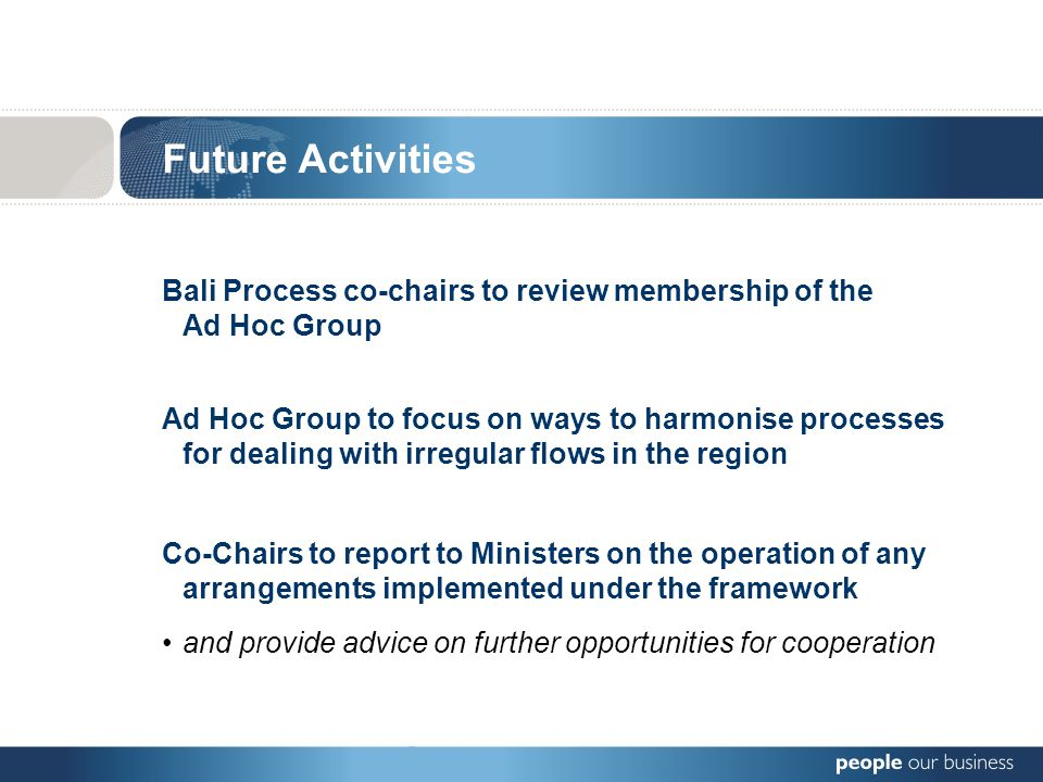 Bali Process co-chairs to review membership of the Ad Hoc Group Future Activities Ad Hoc Group to focus on ways to harmonise processes for dealing with irregular flows in the region Co-Chairs to report to Ministers on the operation of any arrangements implemented under the framework and provide advice on further opportunities for cooperation
