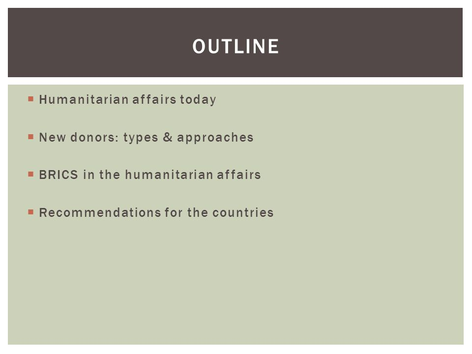  Humanitarian affairs today  New donors: types & approaches  BRICS in the humanitarian affairs  Recommendations for the countries OUTLINE