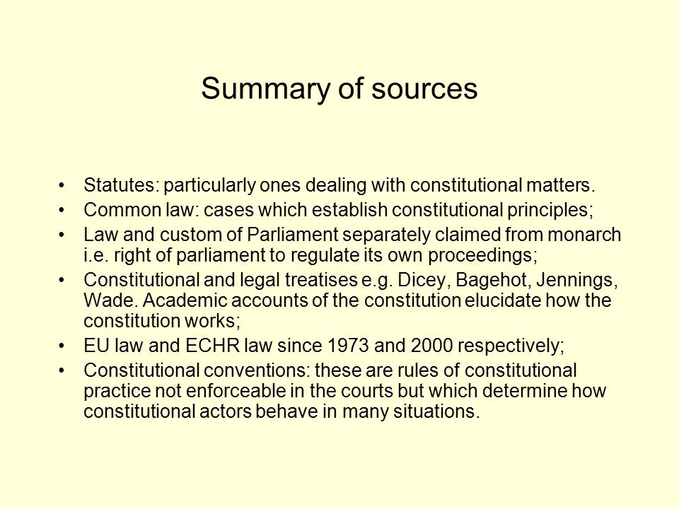 Summary of sources Statutes: particularly ones dealing with constitutional matters. Common law: cases which establish constitutional principles; Law a