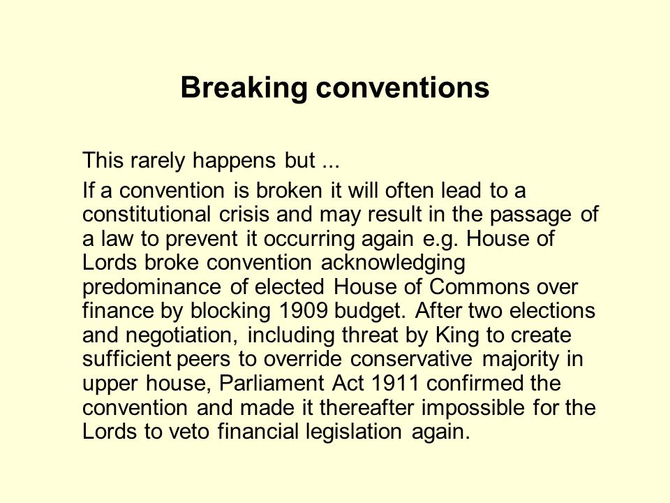 Breaking conventions This rarely happens but... If a convention is broken it will often lead to a constitutional crisis and may result in the passage