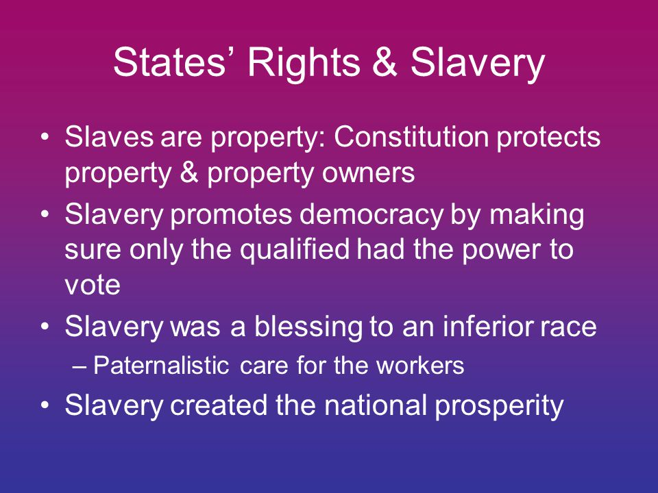States' Rights & Slavery Slaves are property: Constitution protects property & property owners Slavery promotes democracy by making sure only the qualified had the power to vote Slavery was a blessing to an inferior race –Paternalistic care for the workers Slavery created the national prosperity