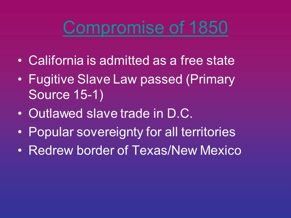 Compromise of 1850 California is admitted as a free state Fugitive Slave Law passed (Primary Source 15-1) Outlawed slave trade in D.C.