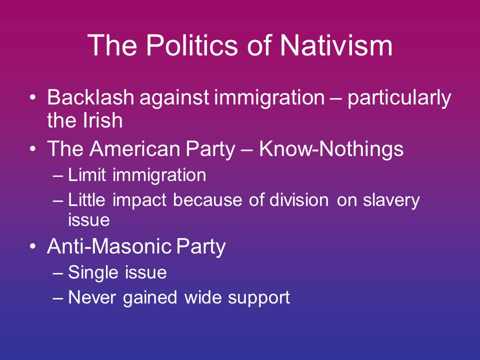 The Politics of Nativism Backlash against immigration – particularly the Irish The American Party – Know-Nothings –Limit immigration –Little impact because of division on slavery issue Anti-Masonic Party –Single issue –Never gained wide support