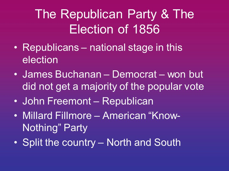 The Republican Party & The Election of 1856 Republicans – national stage in this election James Buchanan – Democrat – won but did not get a majority of the popular vote John Freemont – Republican Millard Fillmore – American Know- Nothing Party Split the country – North and South