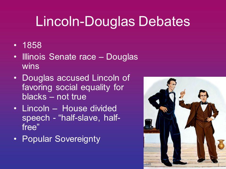Lincoln-Douglas Debates 1858 Illinois Senate race – Douglas wins Douglas accused Lincoln of favoring social equality for blacks – not true Lincoln – House divided speech - half-slave, half- free Popular Sovereignty
