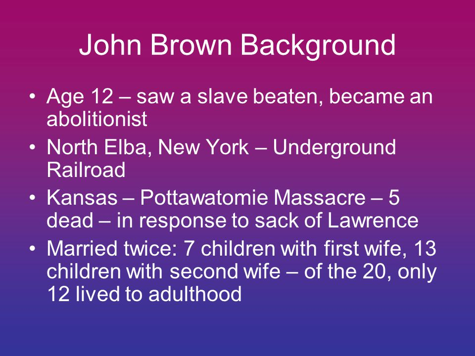 John Brown Background Age 12 – saw a slave beaten, became an abolitionist North Elba, New York – Underground Railroad Kansas – Pottawatomie Massacre – 5 dead – in response to sack of Lawrence Married twice: 7 children with first wife, 13 children with second wife – of the 20, only 12 lived to adulthood