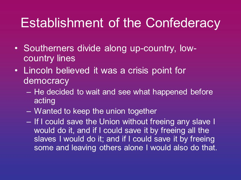 Establishment of the Confederacy Southerners divide along up-country, low- country lines Lincoln believed it was a crisis point for democracy –He decided to wait and see what happened before acting –Wanted to keep the union together –If I could save the Union without freeing any slave I would do it, and if I could save it by freeing all the slaves I would do it; and if I could save it by freeing some and leaving others alone I would also do that.