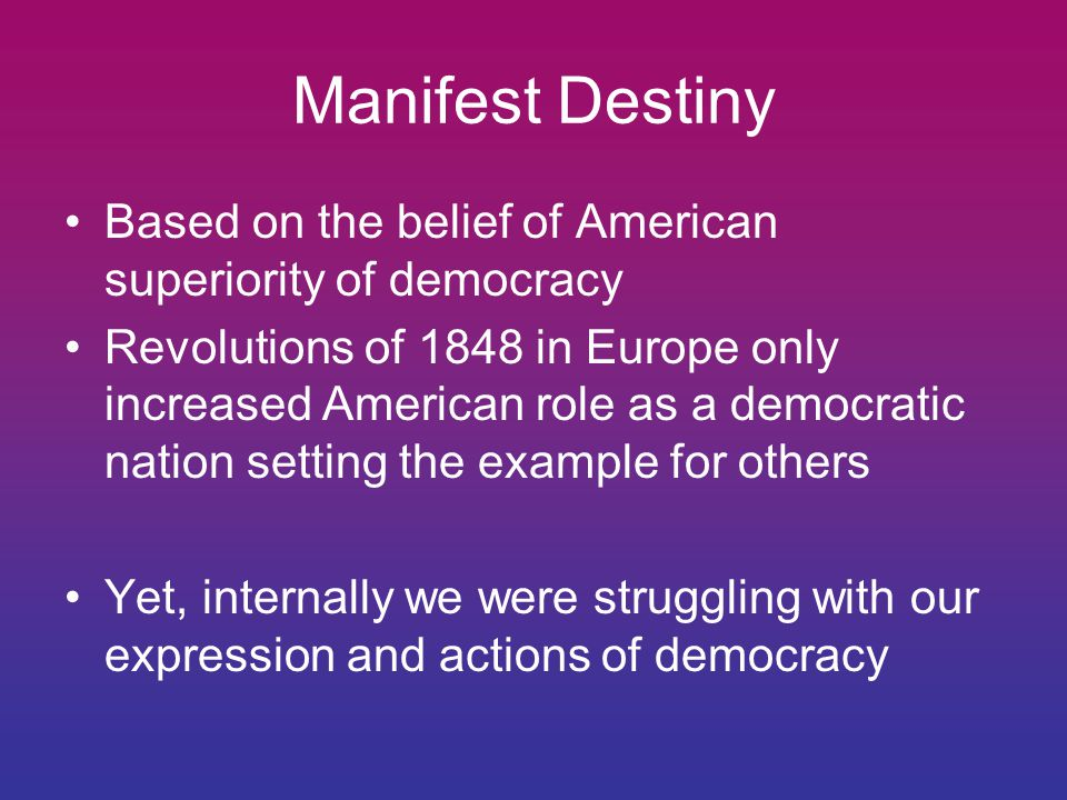 Manifest Destiny Based on the belief of American superiority of democracy Revolutions of 1848 in Europe only increased American role as a democratic nation setting the example for others Yet, internally we were struggling with our expression and actions of democracy