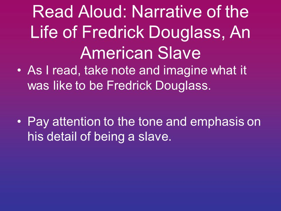 Read Aloud: Narrative of the Life of Fredrick Douglass, An American Slave As I read, take note and imagine what it was like to be Fredrick Douglass.