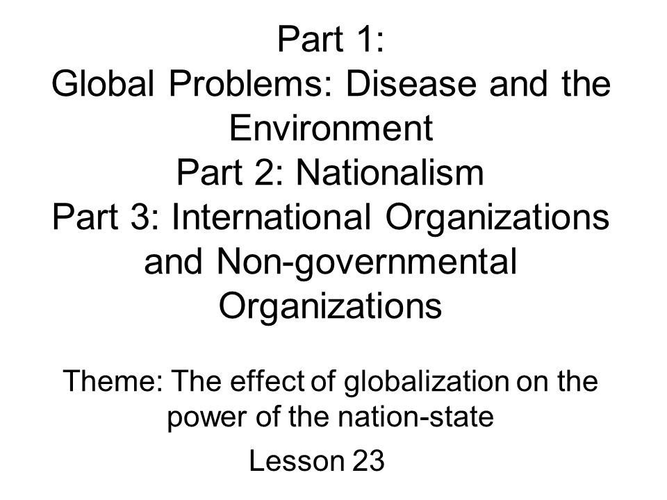 Part 1: Global Problems: Disease and the Environment Part 2: Nationalism Part 3: International Organizations and Non-governmental Organizations Theme: The effect of globalization on the power of the nation-state Lesson 23