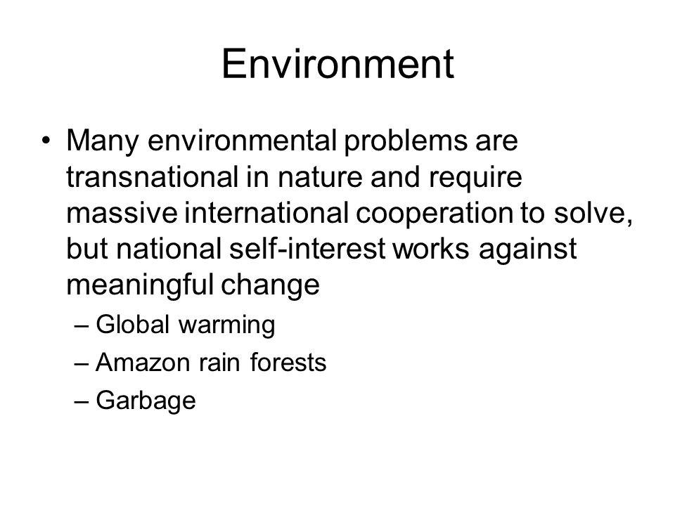 Environment Many environmental problems are transnational in nature and require massive international cooperation to solve, but national self-interest works against meaningful change –Global warming –Amazon rain forests –Garbage
