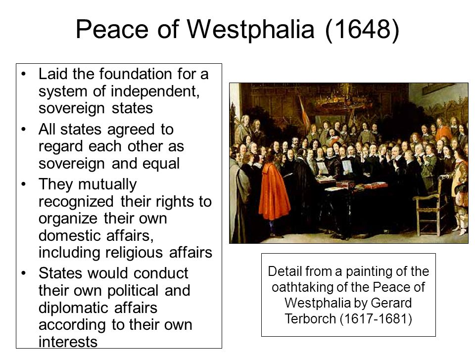 Peace of Westphalia (1648) Laid the foundation for a system of independent, sovereign states All states agreed to regard each other as sovereign and equal They mutually recognized their rights to organize their own domestic affairs, including religious affairs States would conduct their own political and diplomatic affairs according to their own interests Detail from a painting of the oathtaking of the Peace of Westphalia by Gerard Terborch (1617-1681)